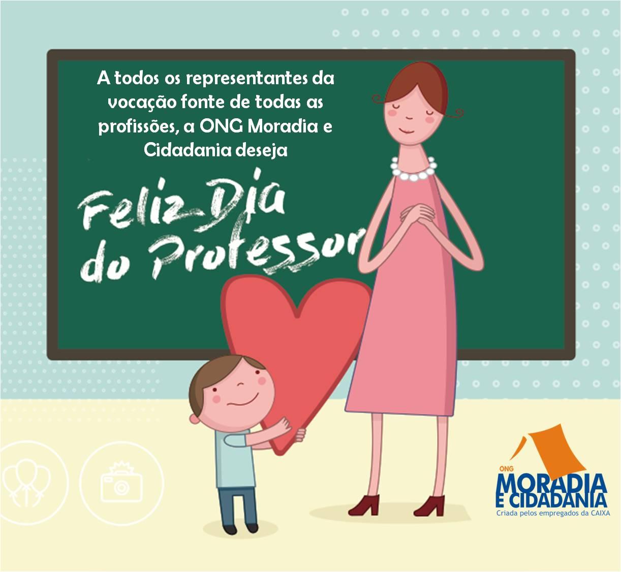 """Aos representantes da vocação fonte de todas as profissões, a ONG Moradia e Cidadania deseja """"Feliz Dia do Professor""""."""